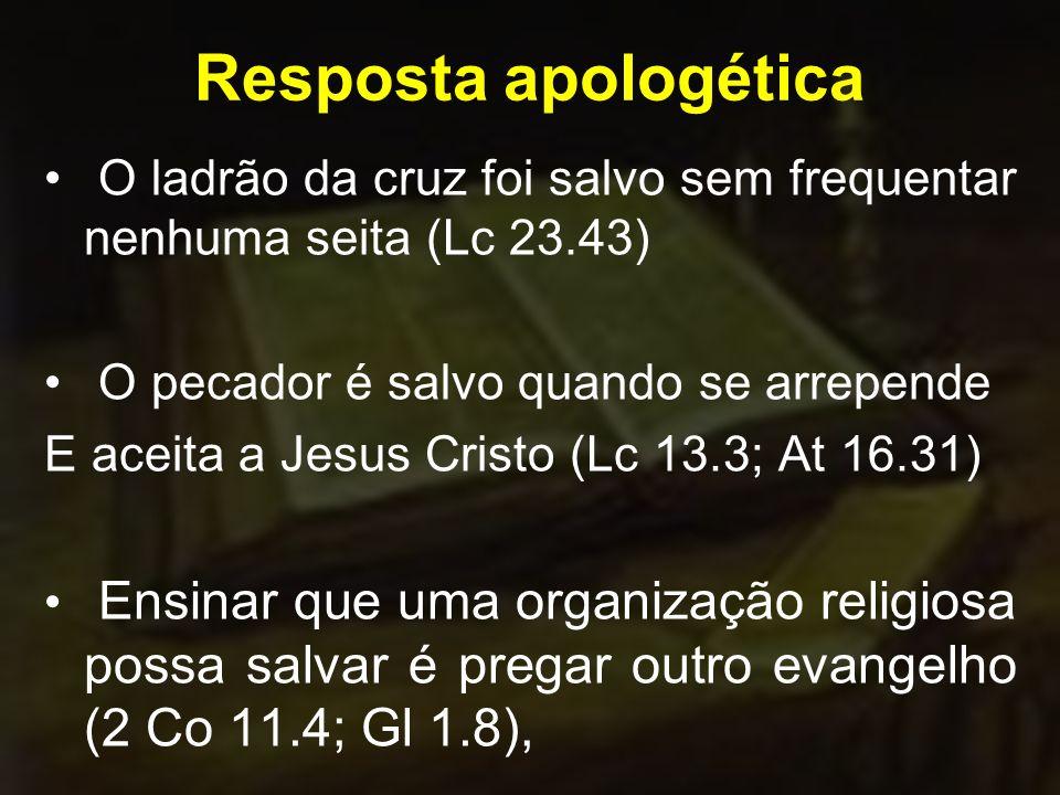 Resposta apologética O ladrão da cruz foi salvo sem frequentar nenhuma seita (Lc 23.43) O pecador é salvo quando se arrepende.