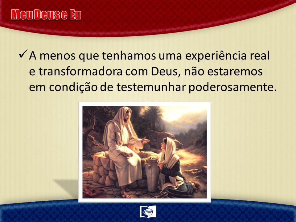 Meu Deus e Eu A menos que tenhamos uma experiência real e transformadora com Deus, não estaremos em condição de testemunhar poderosamente.