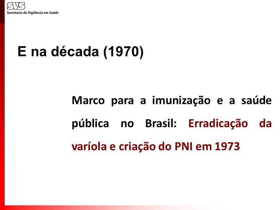 E na década (1970) Marco para a imunização e a saúde pública no Brasil: Erradicação da varíola e criação do PNI em 1973.