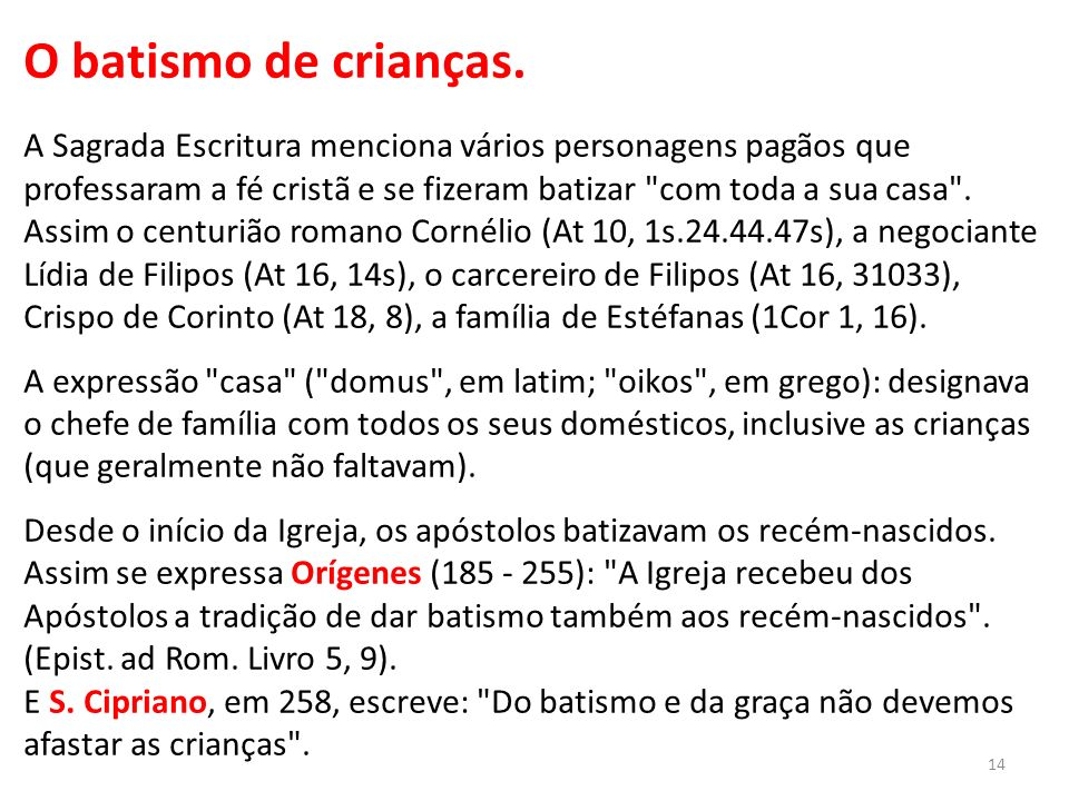 O batismo de crianças. A Sagrada Escritura menciona vários personagens pagãos que professaram a fé cristã e se fizeram batizar com toda a sua casa . Assim o centurião romano Cornélio (At 10, 1s.24.44.47s), a negociante Lídia de Filipos (At 16, 14s), o carcereiro de Filipos (At 16, 31033), Crispo de Corinto (At 18, 8), a família de Estéfanas (1Cor 1, 16). A expressão casa ( domus , em latim; oikos , em grego): designava o chefe de família com todos os seus domésticos, inclusive as crianças (que geralmente não faltavam). Desde o início da Igreja, os apóstolos batizavam os recém-nascidos. Assim se expressa Orígenes (185 - 255): A Igreja recebeu dos Apóstolos a tradição de dar batismo também aos recém-nascidos . (Epist. ad Rom. Livro 5, 9).