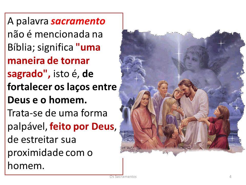 A palavra sacramento não é mencionada na Bíblia; significa uma maneira de tornar sagrado , isto é, de fortalecer os laços entre Deus e o homem.