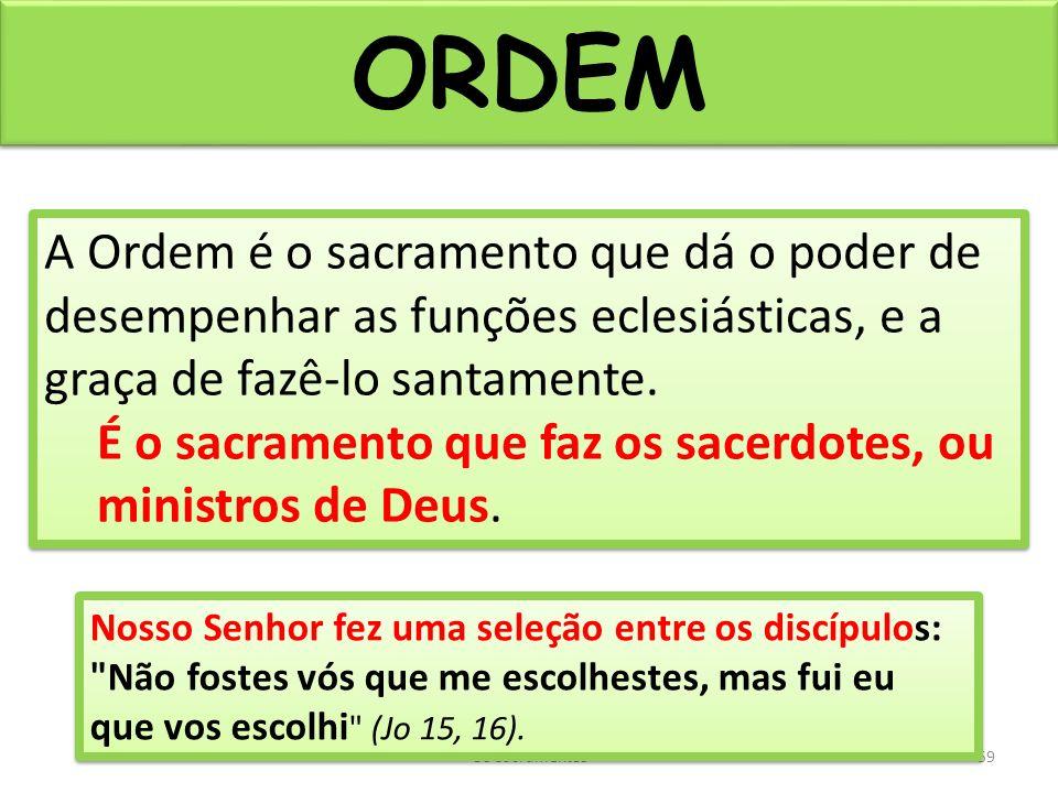 ORDEM A Ordem é o sacramento que dá o poder de desempenhar as funções eclesiásticas, e a graça de fazê-lo santamente.
