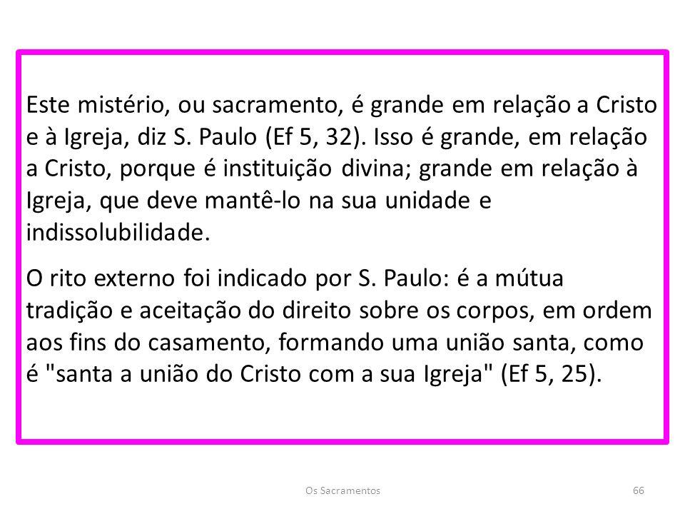 Este mistério, ou sacramento, é grande em relação a Cristo e à Igreja, diz S. Paulo (Ef 5, 32). Isso é grande, em relação a Cristo, porque é instituição divina; grande em relação à Igreja, que deve mantê-lo na sua unidade e indissolubilidade. O rito externo foi indicado por S. Paulo: é a mútua tradição e aceitação do direito sobre os corpos, em ordem aos fins do casamento, formando uma união santa, como é santa a união do Cristo com a sua Igreja (Ef 5, 25).