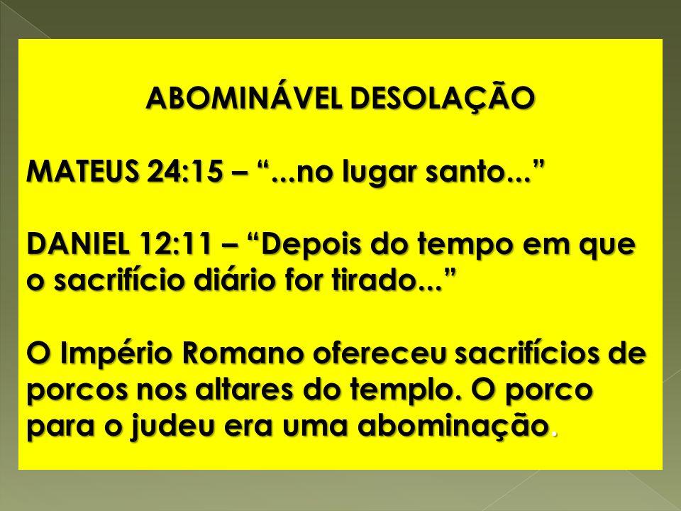 ABOMINÁVEL DESOLAÇÃO MATEUS 24:15 – ...no lugar santo... DANIEL 12:11 – Depois do tempo em que o sacrifício diário for tirado...