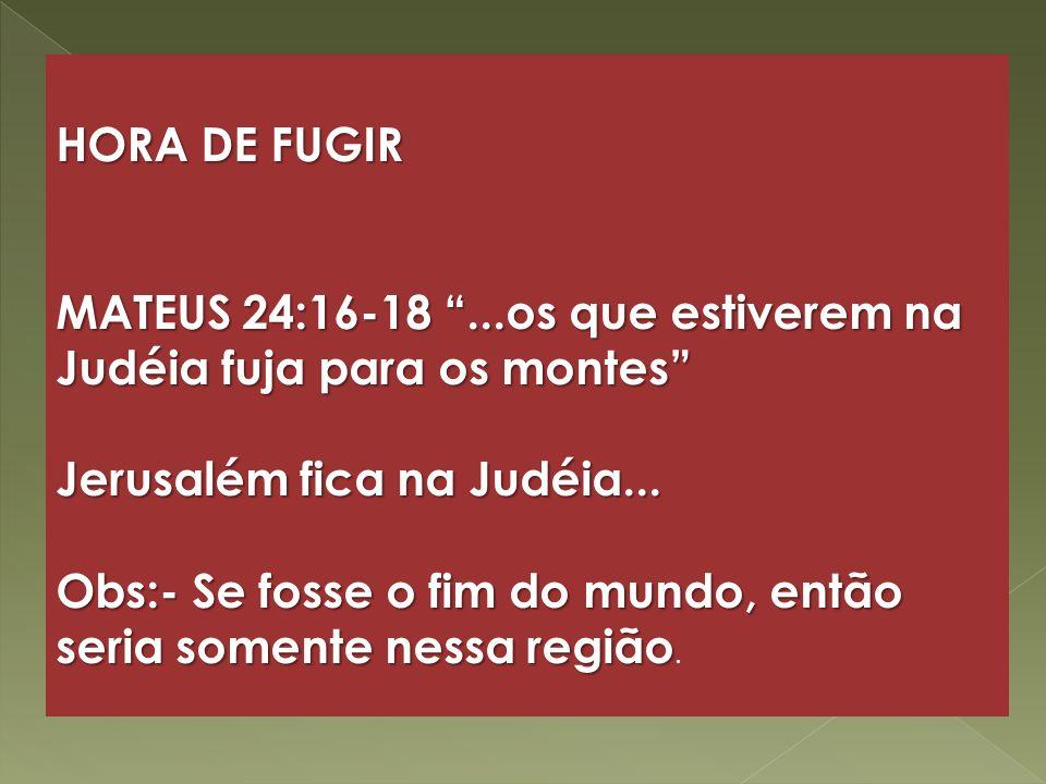 HORA DE FUGIR MATEUS 24:16-18 ...os que estiverem na Judéia fuja para os montes Jerusalém fica na Judéia...