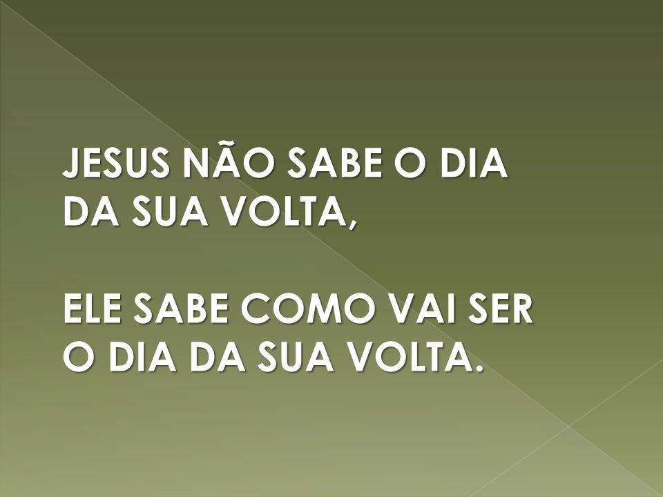 JESUS NÃO SABE O DIA DA SUA VOLTA,