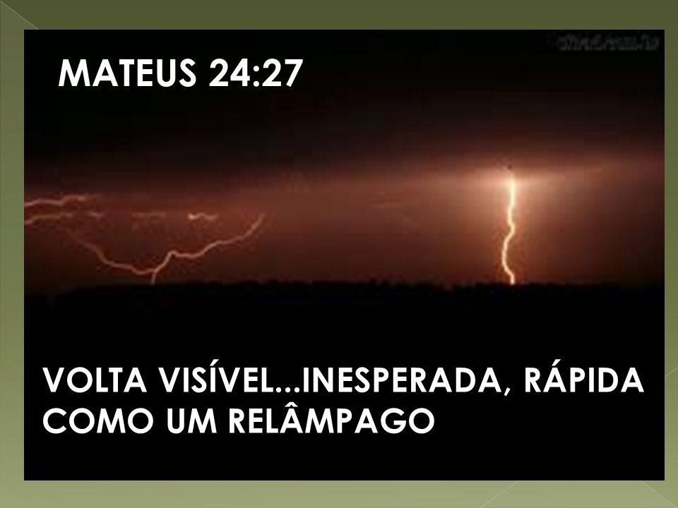 MATEUS 24:27 VOLTA VISÍVEL...INESPERADA, RÁPIDA COMO UM RELÂMPAGO