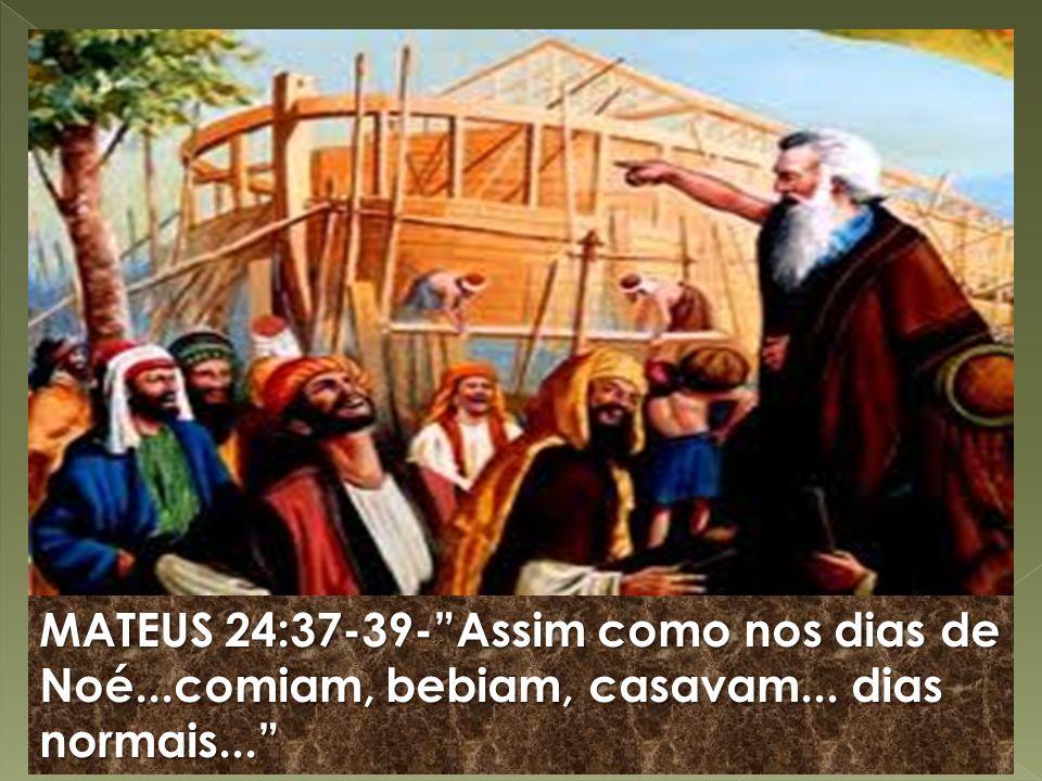 MATEUS 24:37-39- Assim como nos dias de Noé. comiam, bebiam, casavam