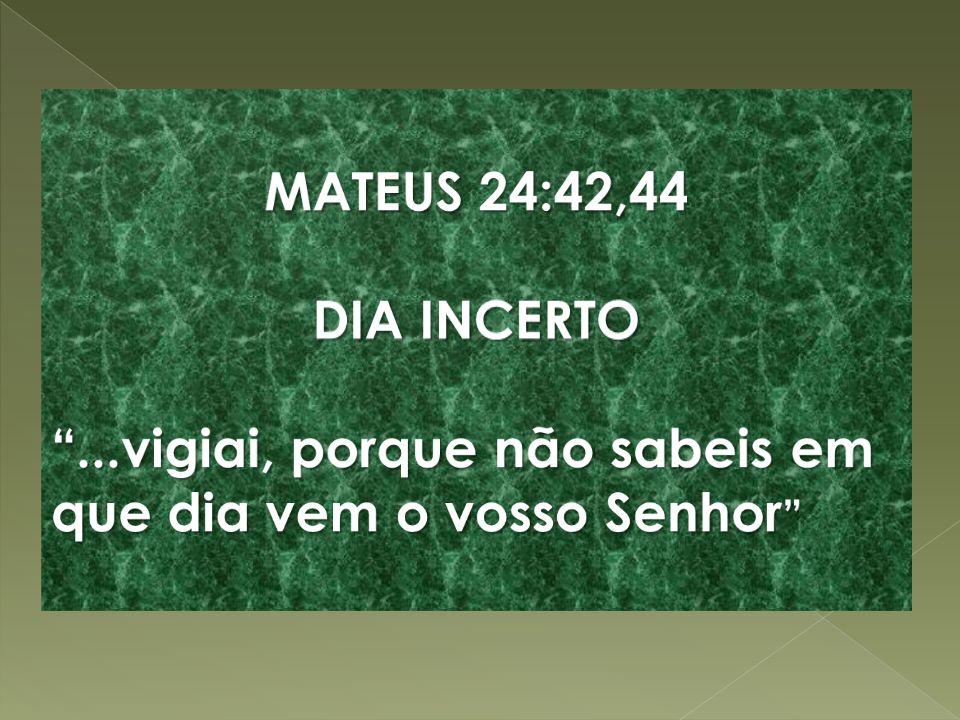 MATEUS 24:42,44 DIA INCERTO ...vigiai, porque não sabeis em que dia vem o vosso Senhor
