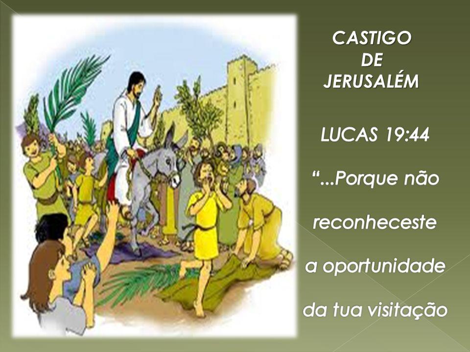 CASTIGO DE JERUSALÉM LUCAS 19:44 ...Porque não reconheceste a oportunidade da tua visitação