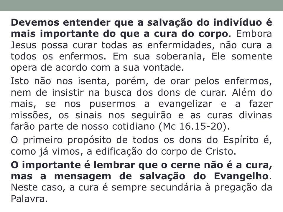 Devemos entender que a salvação do indivíduo é mais importante do que a cura do corpo. Embora Jesus possa curar todas as enfermidades, não cura a todos os enfermos. Em sua soberania, Ele somente opera de acordo com a sua vontade.