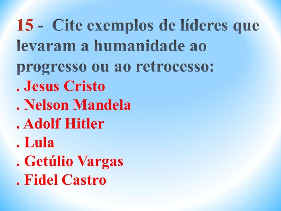 15 - Cite exemplos de líderes que levaram a humanidade ao progresso ou ao retrocesso: .
