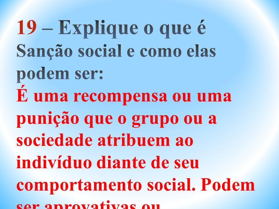 19 – Explique o que é Sanção social e como elas podem ser: É uma recompensa ou uma punição que o grupo ou a sociedade atribuem ao indivíduo diante de seu comportamento social.
