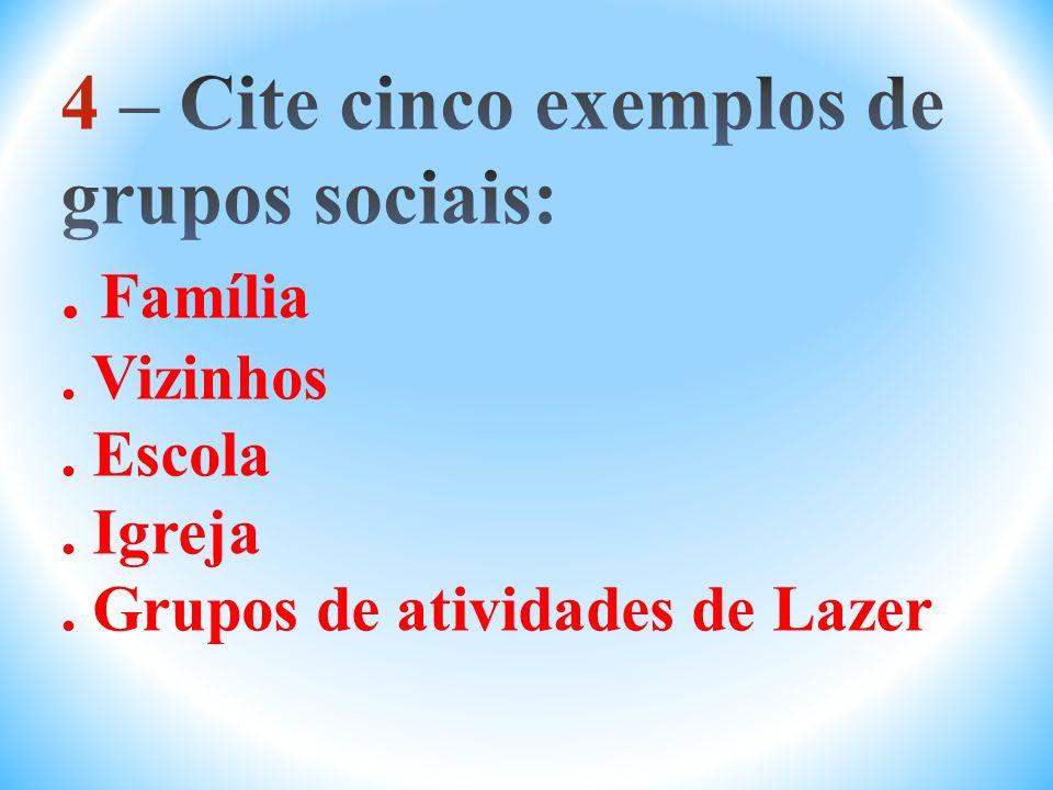 4 – Cite cinco exemplos de grupos sociais:. Família. Vizinhos. Escola