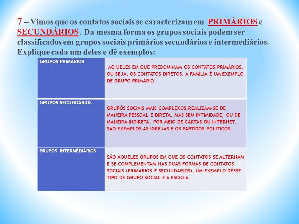 7 – Vimos que os contatos sociais se caracterizam em PRIMÁRIOS e SECUNDÁRIOS . Da mesma forma os grupos sociais podem ser classificados em grupos sociais primários secundários e intermediários. Explique cada um deles e dê exemplos: