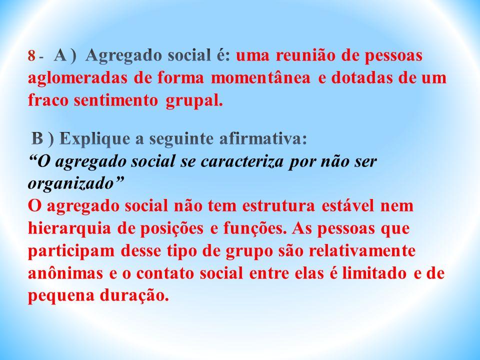 8 - A ) Agregado social é: uma reunião de pessoas aglomeradas de forma momentânea e dotadas de um fraco sentimento grupal.