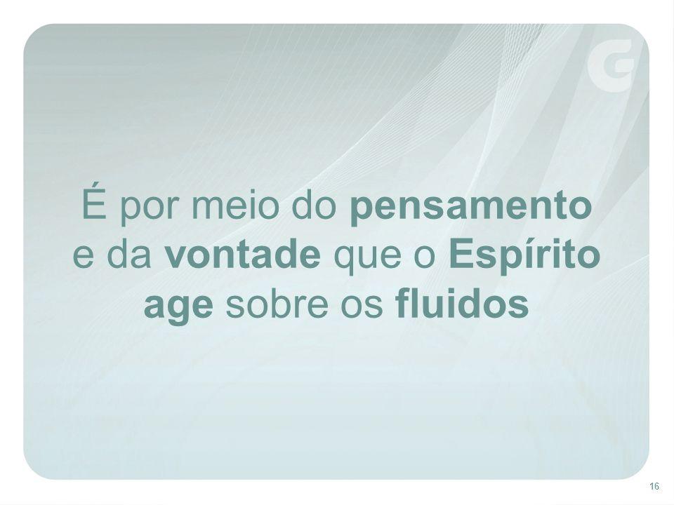 É por meio do pensamento e da vontade que o Espírito age sobre os fluidos