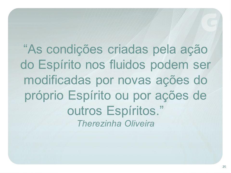 As condições criadas pela ação do Espírito nos fluidos podem ser modificadas por novas ações do próprio Espírito ou por ações de outros Espíritos. Therezinha Oliveira