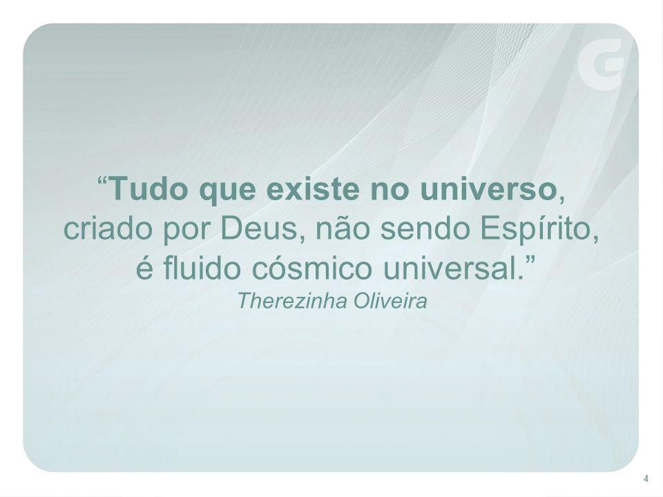 Tudo que existe no universo, criado por Deus, não sendo Espírito, é fluido cósmico universal. Therezinha Oliveira