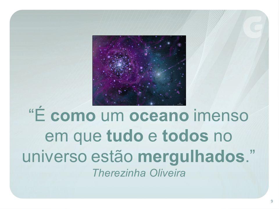 É como um oceano imenso em que tudo e todos no universo estão mergulhados. Therezinha Oliveira