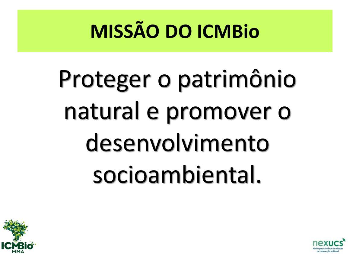 MISSÃO DO ICMBio Proteger o patrimônio natural e promover o desenvolvimento socioambiental.