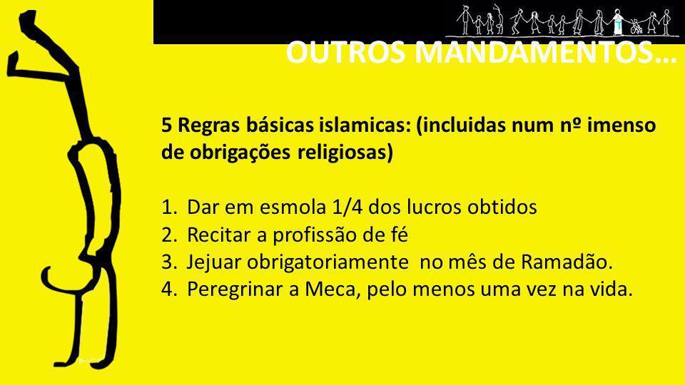 OUTROS MANDAMENTOS… 5 Regras básicas islamicas: (incluidas num nº imenso de obrigações religiosas) Dar em esmola 1/4 dos lucros obtidos.