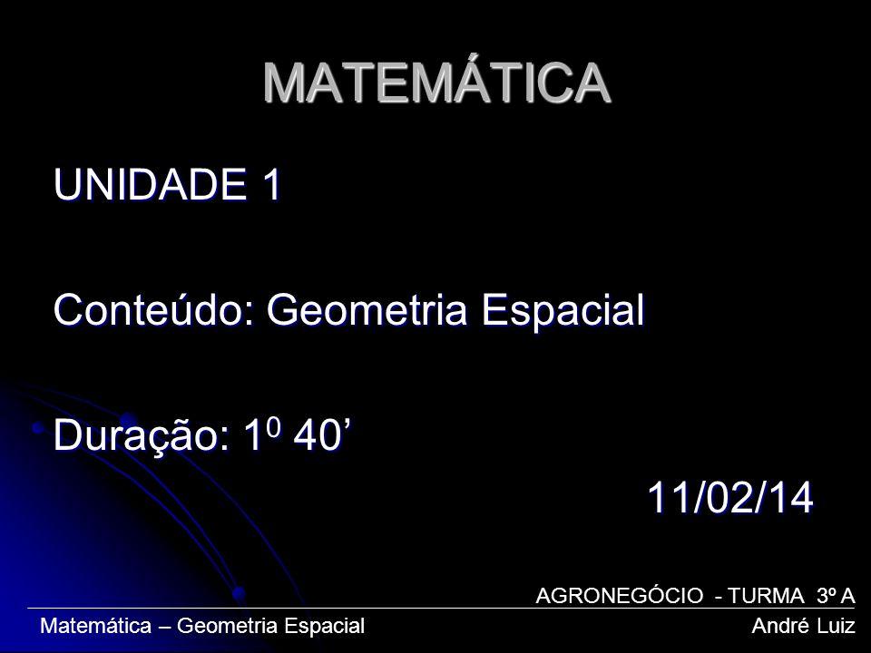 MATEMÁTICA UNIDADE 1 Conteúdo: Geometria Espacial Duração: 10 40' 11/02/14 AGRONEGÓCIO - TURMA 3º A.