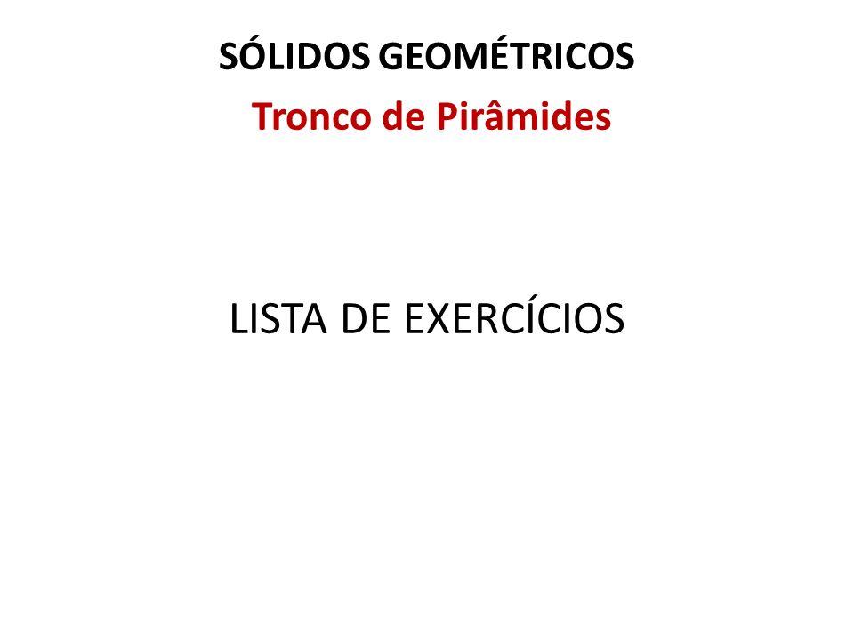 SÓLIDOS GEOMÉTRICOS Tronco de Pirâmides LISTA DE EXERCÍCIOS