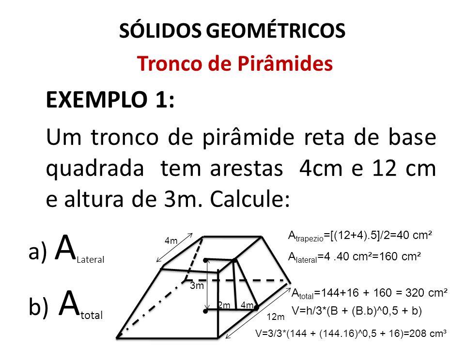SÓLIDOS GEOMÉTRICOS Tronco de Pirâmides. EXEMPLO 1: Um tronco de pirâmide reta de base quadrada tem arestas 4cm e 12 cm e altura de 3m. Calcule: