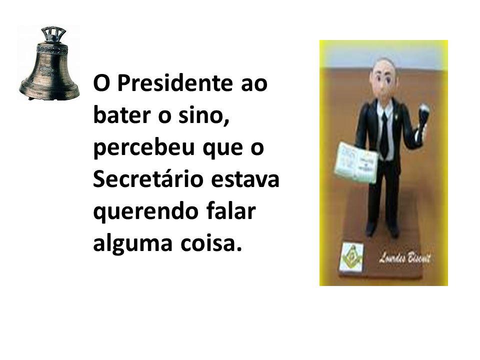 O Presidente ao bater o sino, percebeu que o Secretário estava querendo falar alguma coisa.
