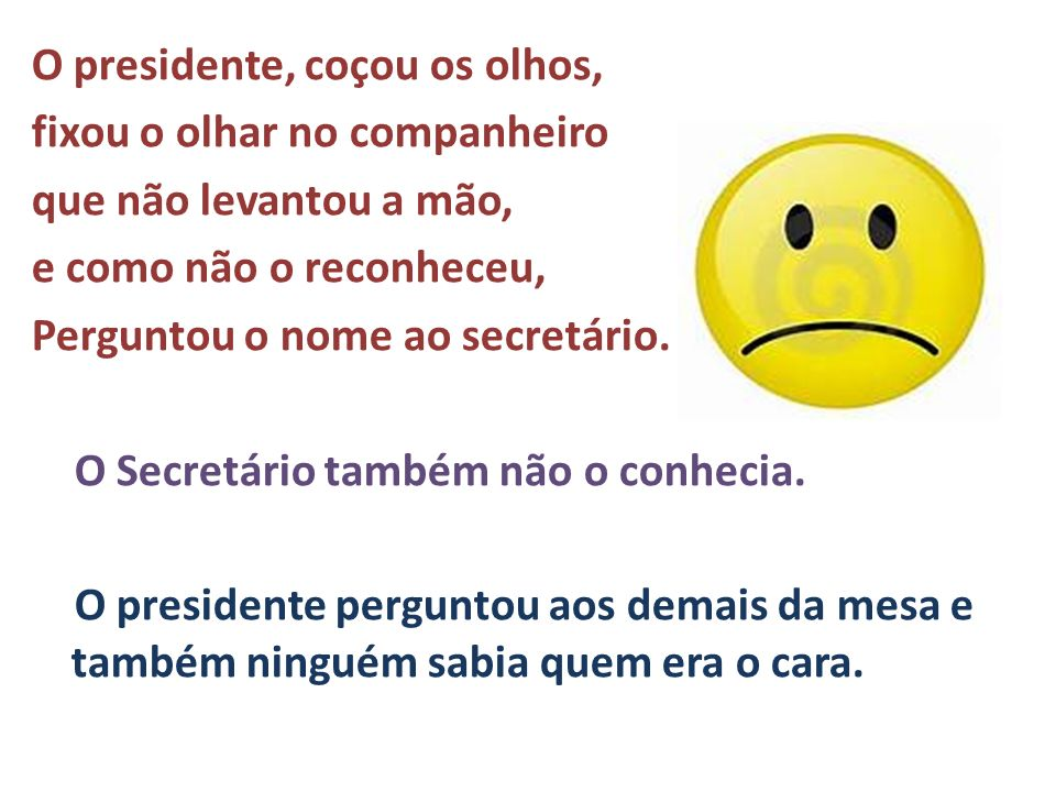 O presidente, coçou os olhos, fixou o olhar no companheiro que não levantou a mão, e como não o reconheceu, Perguntou o nome ao secretário.