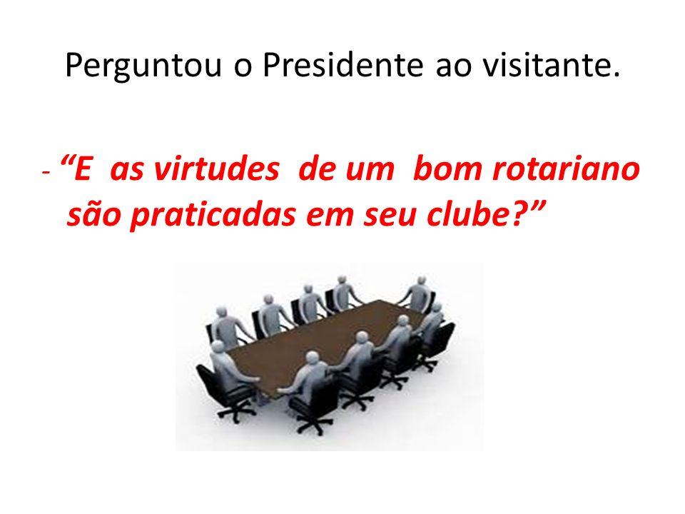 Perguntou o Presidente ao visitante.