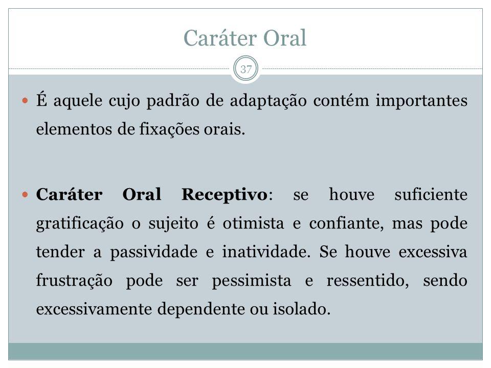 Caráter Oral É aquele cujo padrão de adaptação contém importantes elementos de fixações orais.