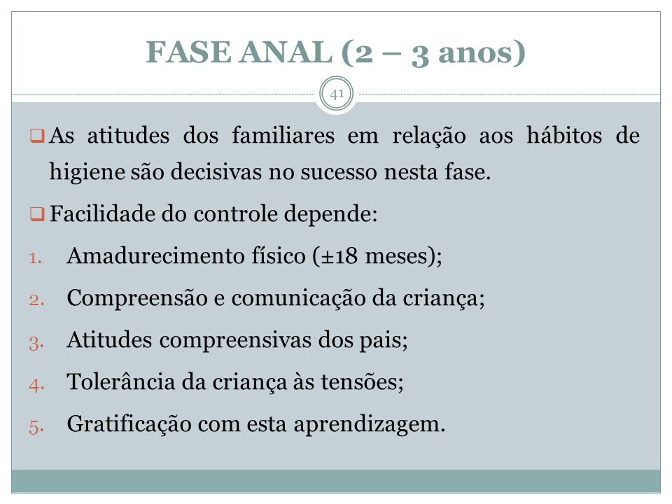 FASE ANAL (2 – 3 anos) As atitudes dos familiares em relação aos hábitos de higiene são decisivas no sucesso nesta fase.