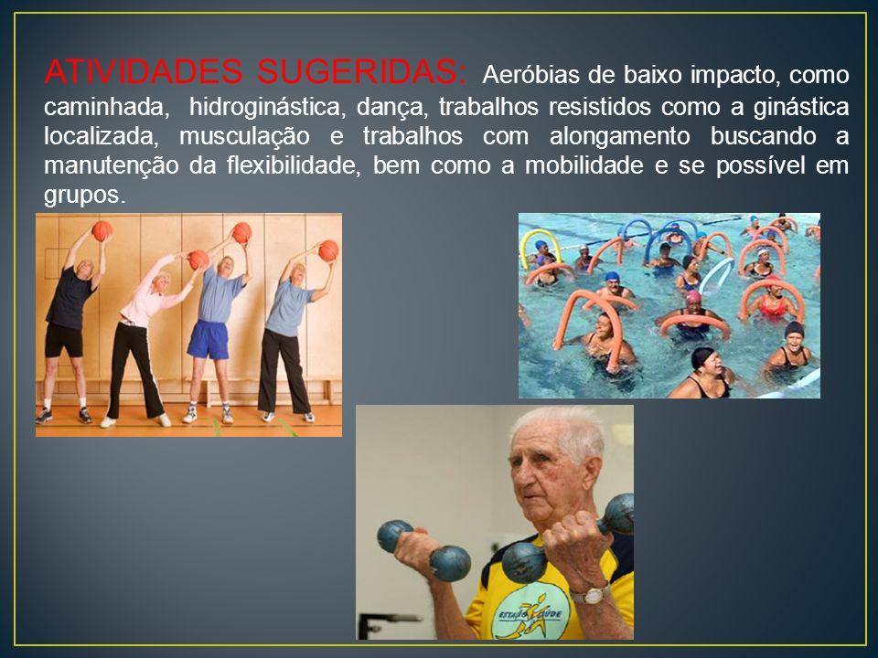 ATIVIDADES SUGERIDAS: Aeróbias de baixo impacto, como caminhada, hidroginástica, dança, trabalhos resistidos como a ginástica localizada, musculação e trabalhos com alongamento buscando a manutenção da flexibilidade, bem como a mobilidade e se possível em grupos.