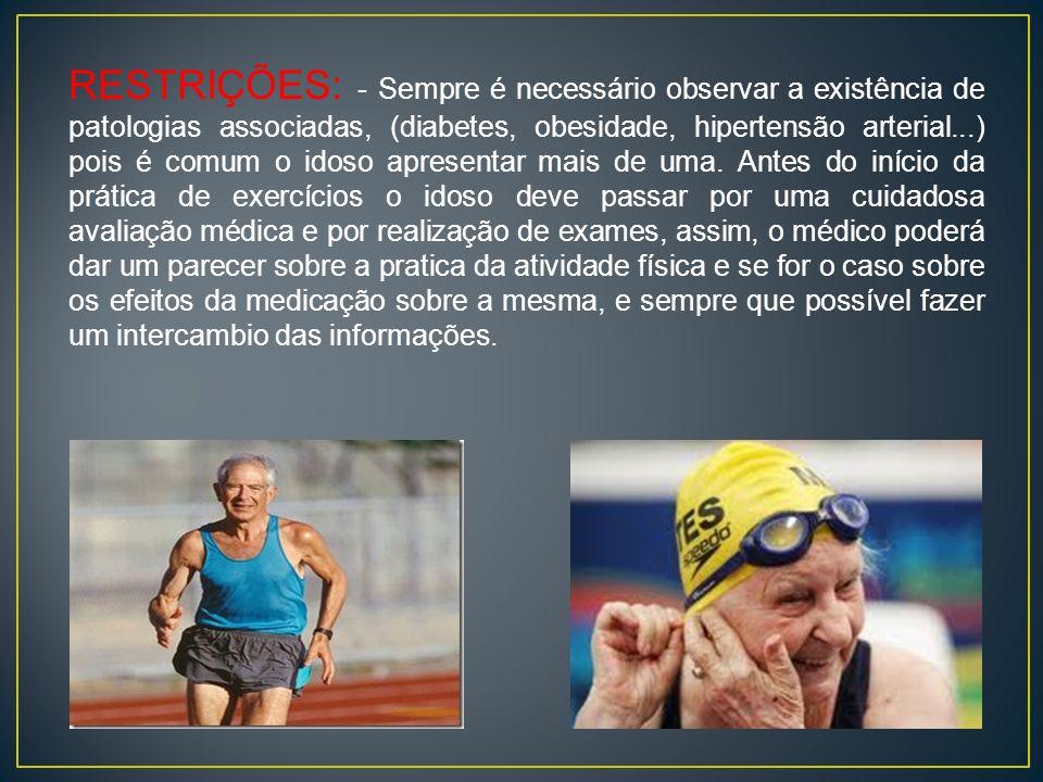 RESTRIÇÕES: - Sempre é necessário observar a existência de patologias associadas, (diabetes, obesidade, hipertensão arterial...) pois é comum o idoso apresentar mais de uma.