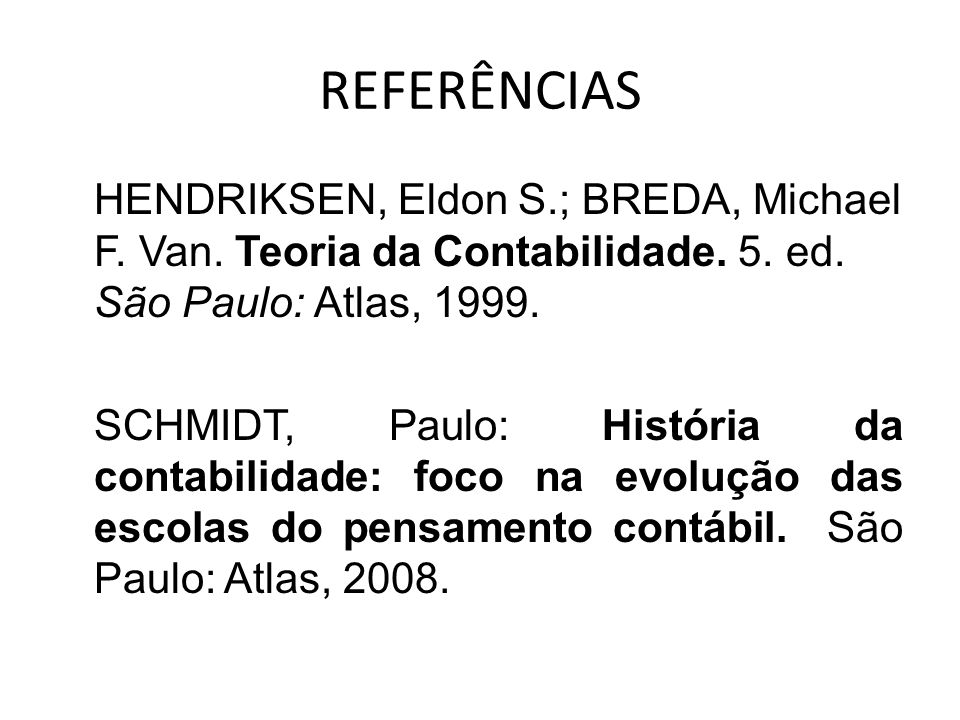 REFERÊNCIAS HENDRIKSEN, Eldon S.; BREDA, Michael F. Van. Teoria da Contabilidade. 5. ed. São Paulo: Atlas, 1999.