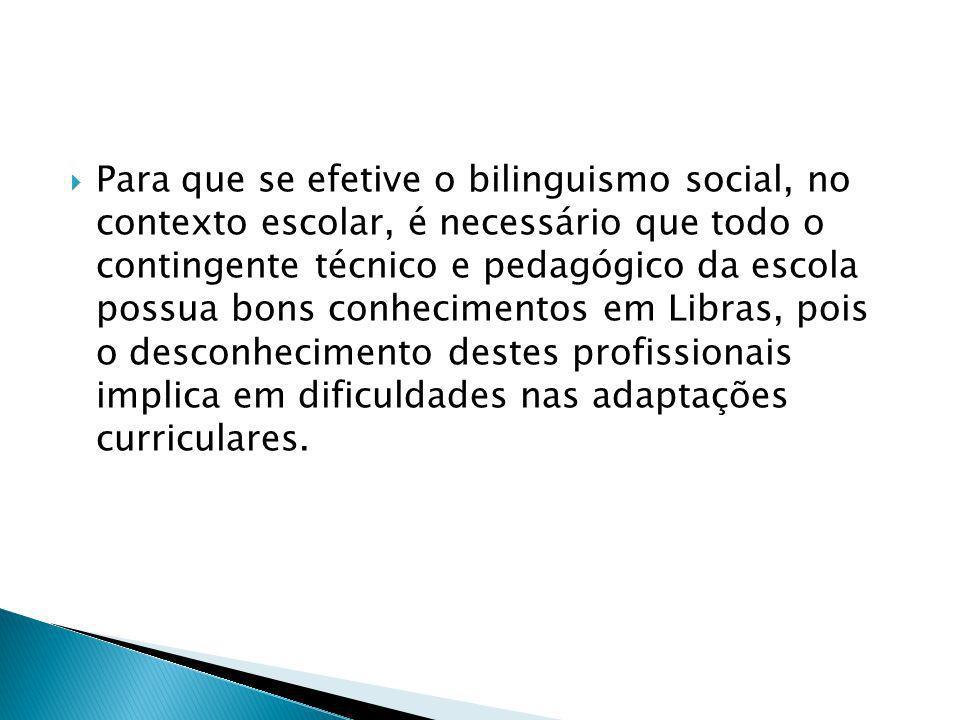 Para que se efetive o bilinguismo social, no contexto escolar, é necessário que todo o contingente técnico e pedagógico da escola possua bons conhecimentos em Libras, pois o desconhecimento destes profissionais implica em dificuldades nas adaptações curriculares.