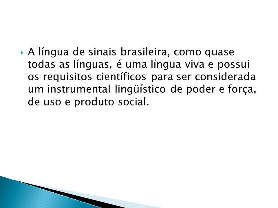 A língua de sinais brasileira, como quase todas as línguas, é uma língua viva e possui os requisitos científicos para ser considerada um instrumental lingüístico de poder e força, de uso e produto social.