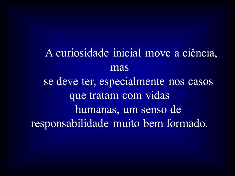 A curiosidade inicial move a ciência, mas se deve ter, especialmente nos casos que tratam com vidas humanas, um senso de responsabilidade muito bem formado.