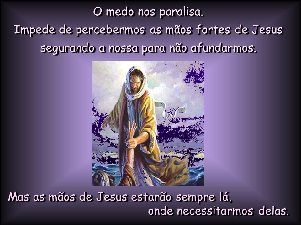 O medo nos paralisa. Impede de percebermos as mãos fortes de Jesus segurando a nossa para não afundarmos.