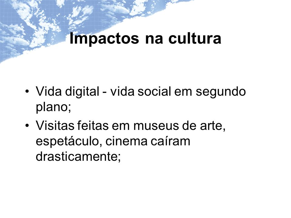 Impactos na cultura Vida digital - vida social em segundo plano;