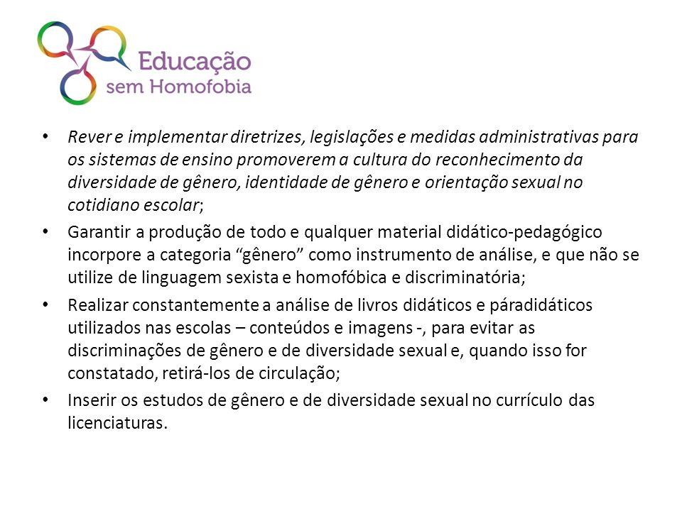Rever e implementar diretrizes, legislações e medidas administrativas para os sistemas de ensino promoverem a cultura do reconhecimento da diversidade de gênero, identidade de gênero e orientação sexual no cotidiano escolar;
