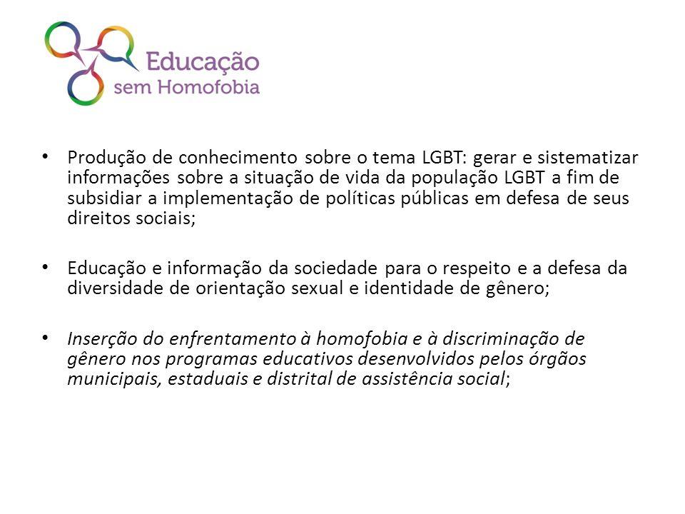 Produção de conhecimento sobre o tema LGBT: gerar e sistematizar informações sobre a situação de vida da população LGBT a fim de subsidiar a implementação de políticas públicas em defesa de seus direitos sociais;