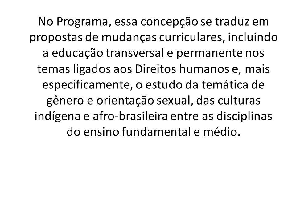 No Programa, essa concepção se traduz em propostas de mudanças curriculares, incluindo a educação transversal e permanente nos temas ligados aos Direitos humanos e, mais especificamente, o estudo da temática de gênero e orientação sexual, das culturas indígena e afro-brasileira entre as disciplinas do ensino fundamental e médio.