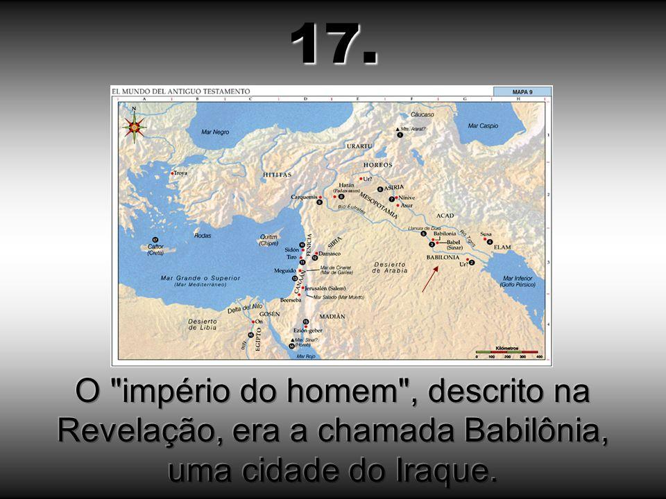 17. O império do homem , descrito na Revelação, era a chamada Babilônia, uma cidade do Iraque.