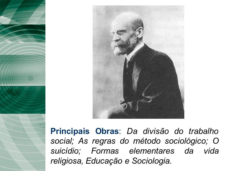 Principais Obras: Da divisão do trabalho social; As regras do método sociológico; O suicídio; Formas elementares da vida religiosa, Educação e Sociologia.