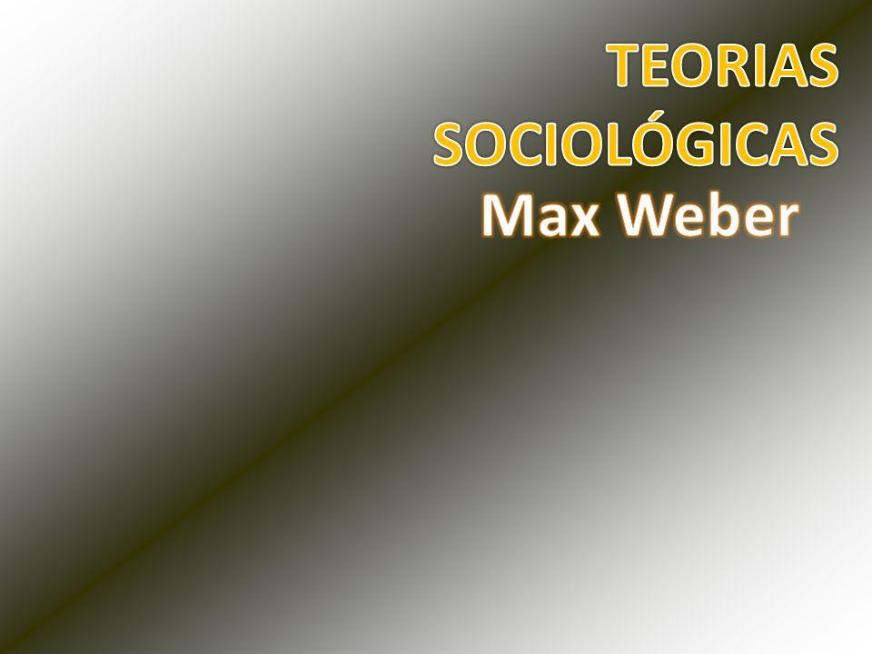 TEORIAS SOCIOLÓGICAS Max Weber