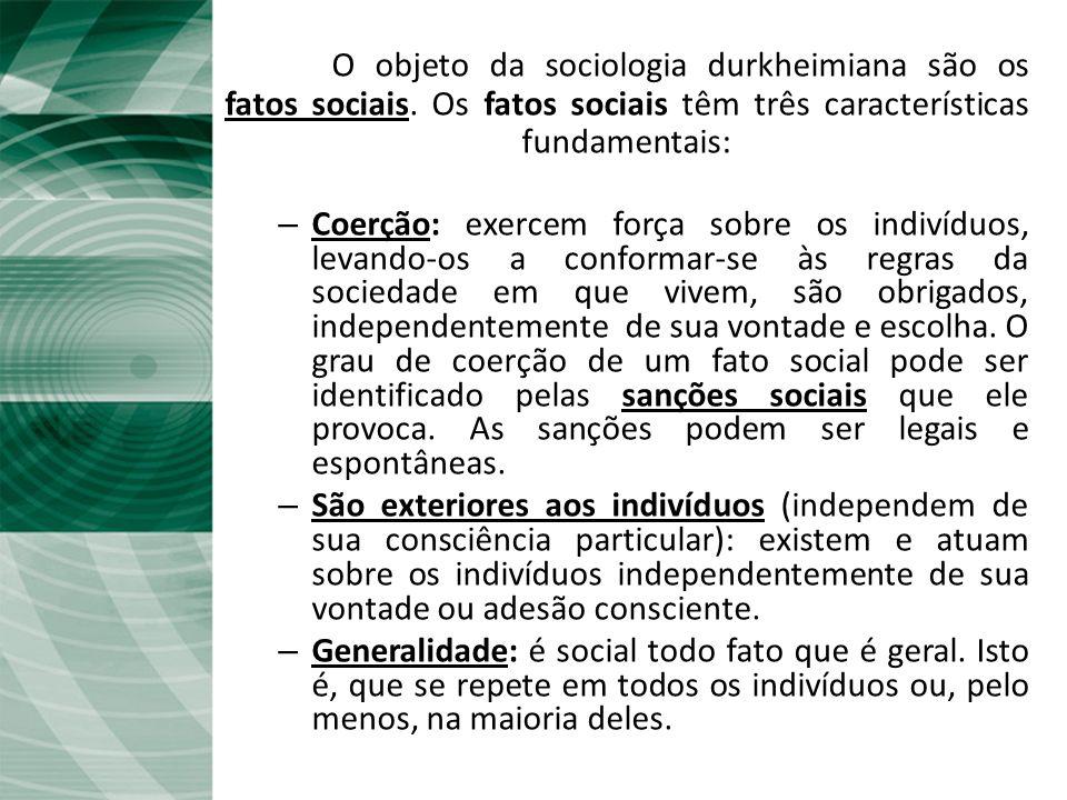 O Fato social O objeto da sociologia durkheimiana são os fatos sociais. Os fatos sociais têm três características fundamentais: