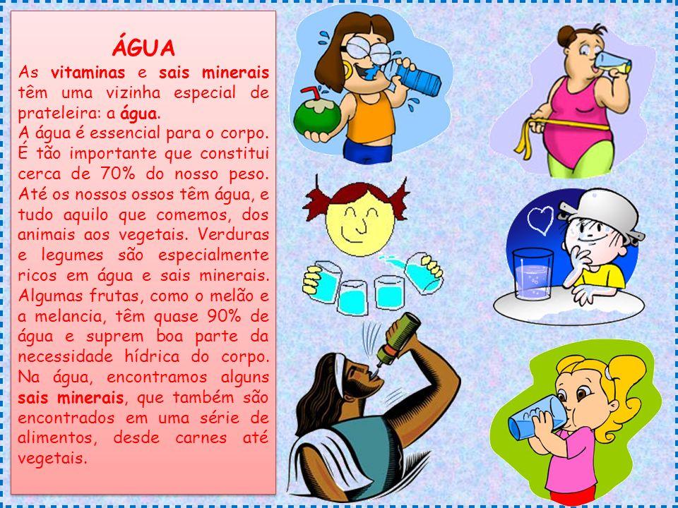 ÁGUA As vitaminas e sais minerais têm uma vizinha especial de prateleira: a água.
